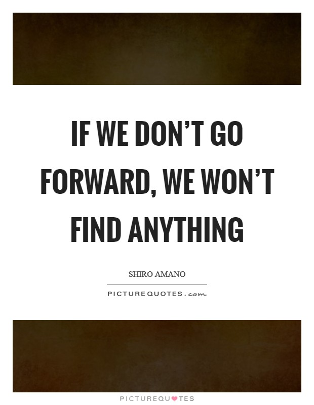 If we don't go forward, we won't find anything Picture Quote #1
