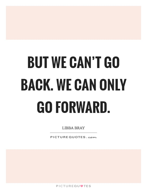 But we can't go back. We can only go forward Picture Quote #1