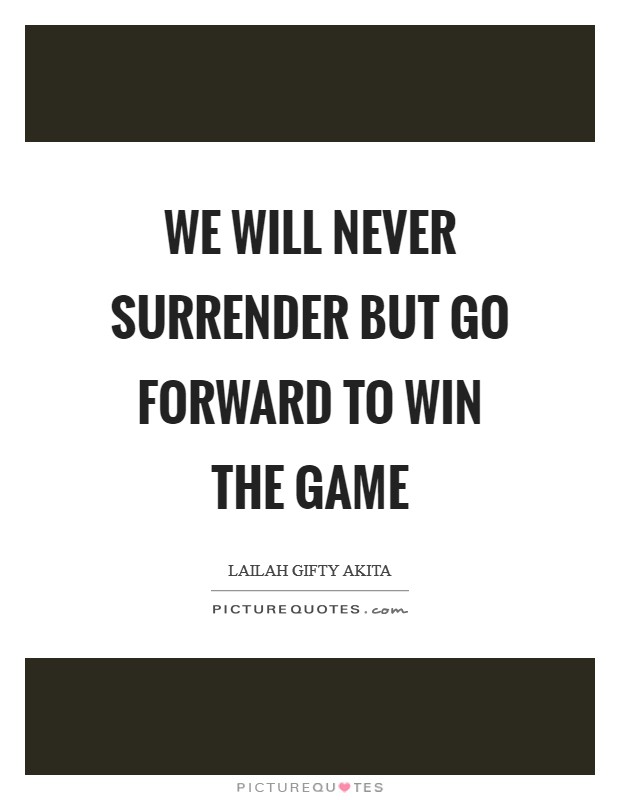 We will never surrender but go forward to win the game Picture Quote #1