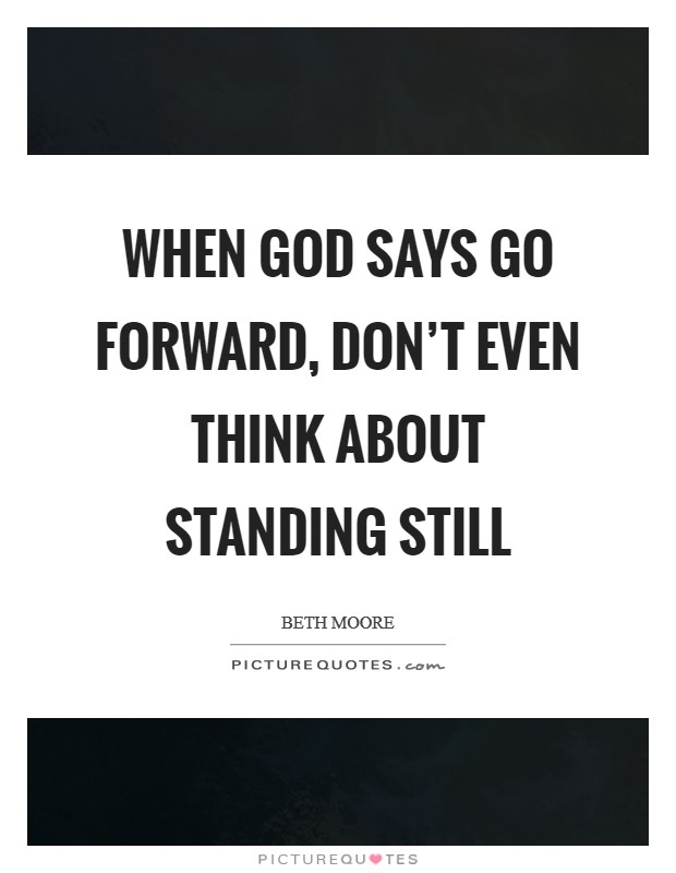 When God says go forward, don't even think about standing still Picture Quote #1