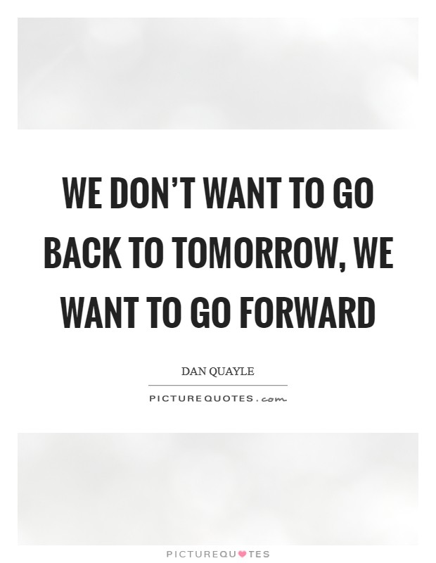 We don't want to go back to tomorrow, we want to go forward Picture Quote #1