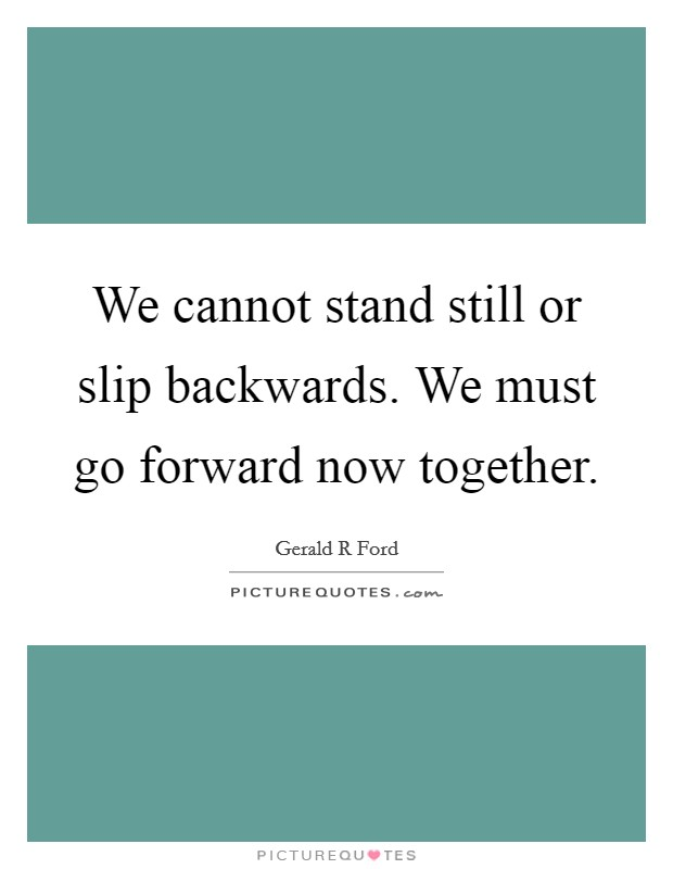 We cannot stand still or slip backwards. We must go forward now together Picture Quote #1