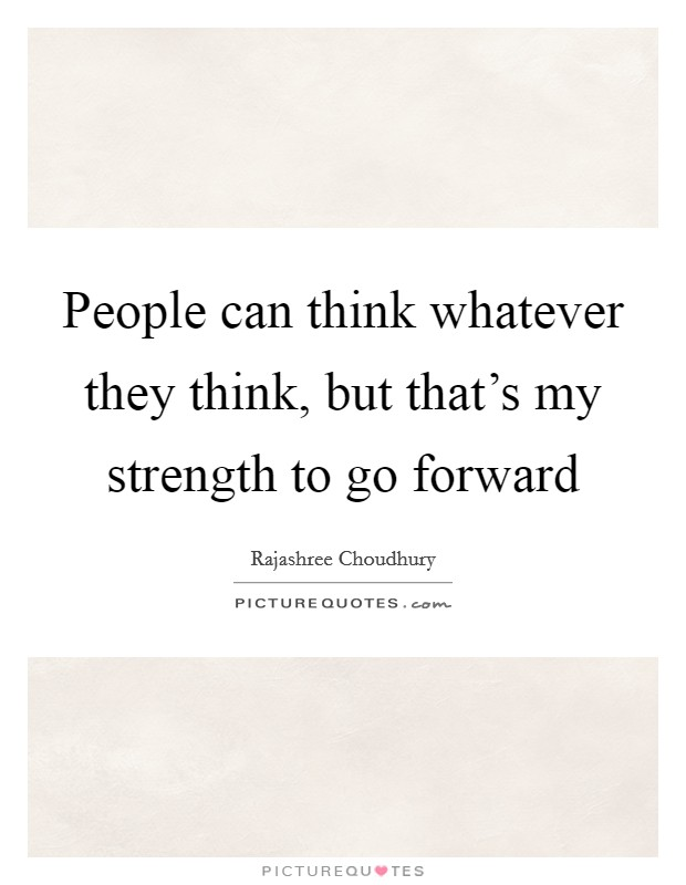 People can think whatever they think, but that's my strength to go forward Picture Quote #1