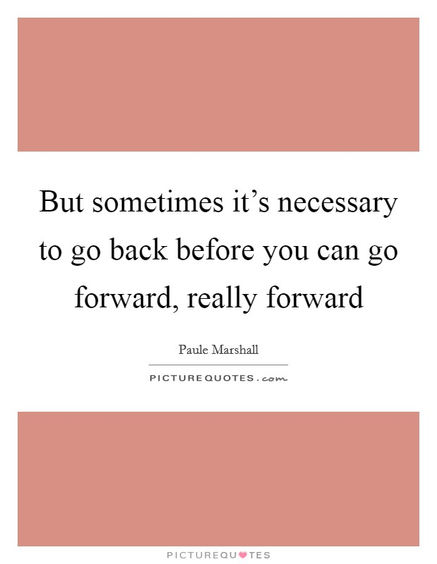 But sometimes it's necessary to go back before you can go forward, really forward Picture Quote #1