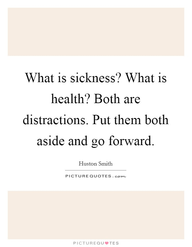 What is sickness? What is health? Both are distractions. Put them both aside and go forward Picture Quote #1