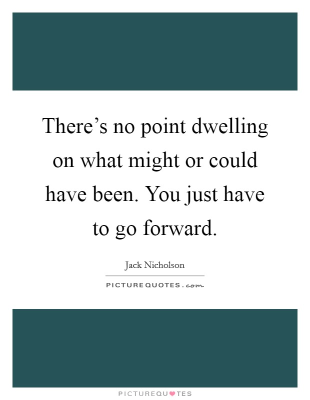 There's no point dwelling on what might or could have been. You just have to go forward Picture Quote #1