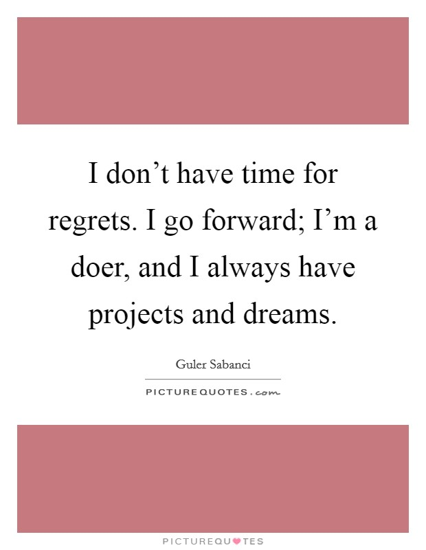 I don't have time for regrets. I go forward; I'm a doer, and I always have projects and dreams Picture Quote #1
