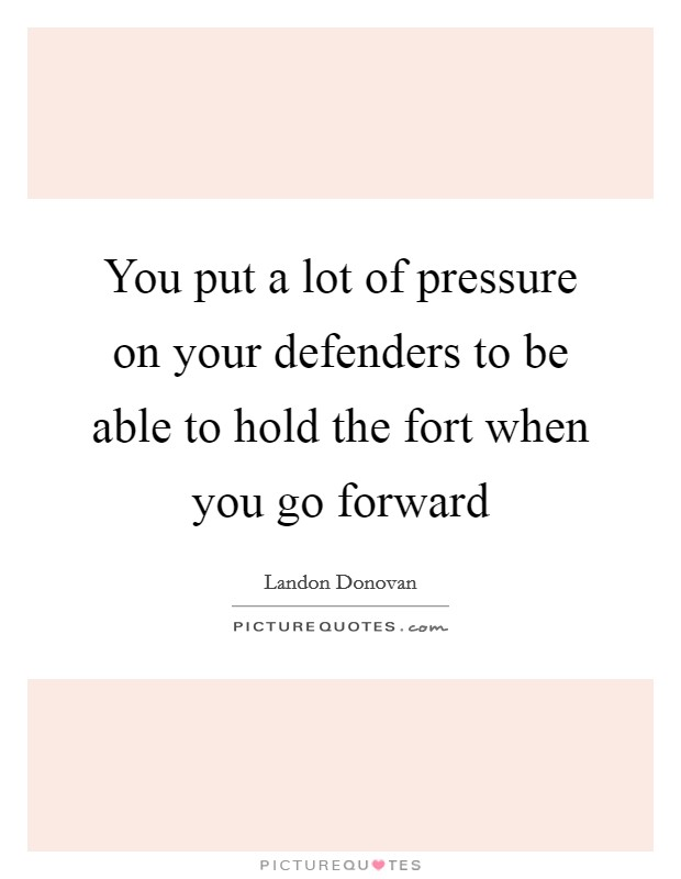 You put a lot of pressure on your defenders to be able to hold the fort when you go forward Picture Quote #1