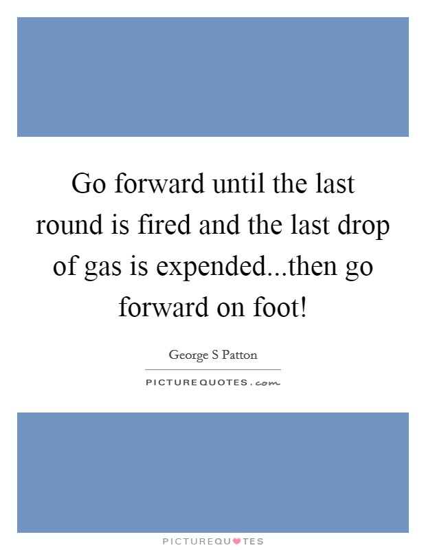 Go forward until the last round is fired and the last drop of gas is expended...then go forward on foot! Picture Quote #1