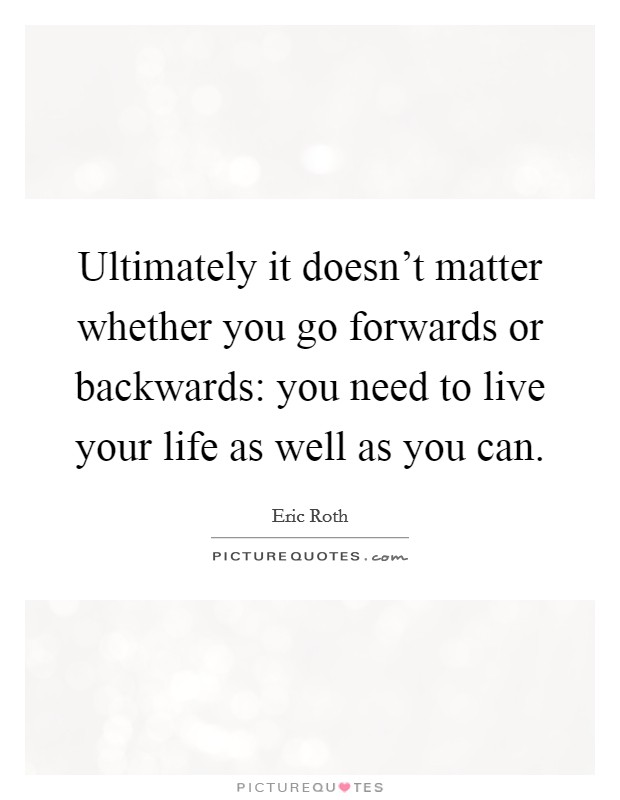 Ultimately it doesn't matter whether you go forwards or backwards: you need to live your life as well as you can Picture Quote #1