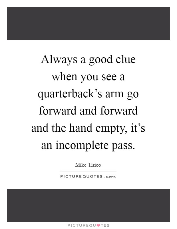 Always a good clue when you see a quarterback's arm go forward and forward and the hand empty, it's an incomplete pass Picture Quote #1