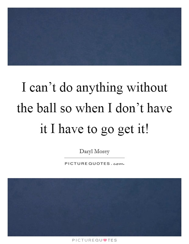 I can't do anything without the ball so when I don't have it I have to go get it! Picture Quote #1