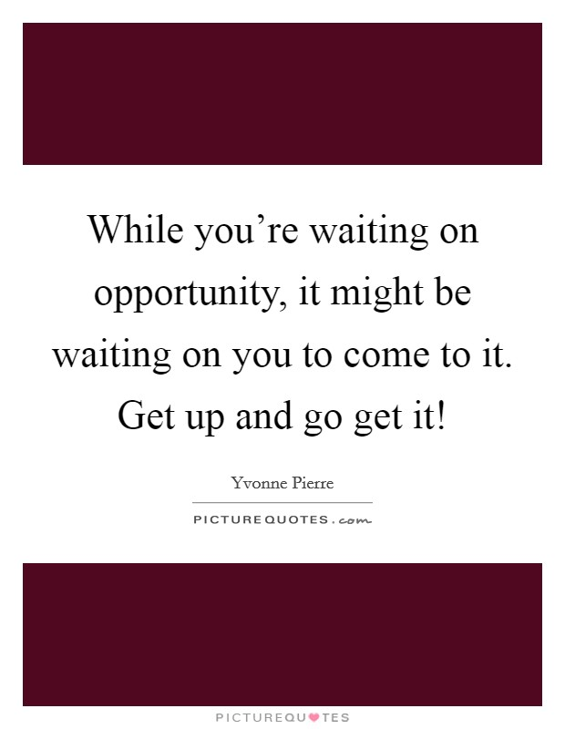 While you're waiting on opportunity, it might be waiting on you to come to it. Get up and go get it! Picture Quote #1