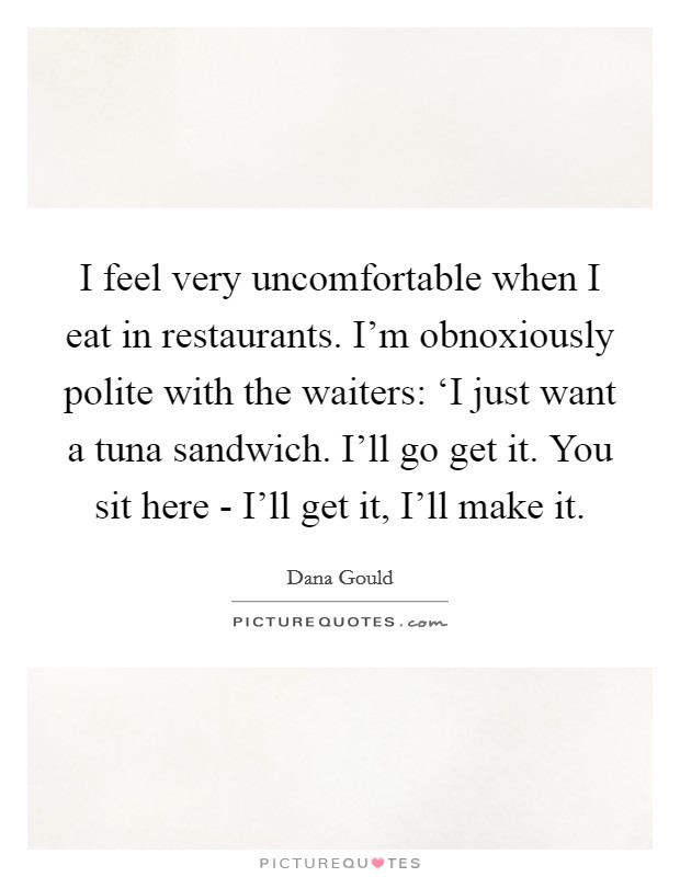 I feel very uncomfortable when I eat in restaurants. I'm obnoxiously polite with the waiters: 'I just want a tuna sandwich. I'll go get it. You sit here - I'll get it, I'll make it. Picture Quote #1