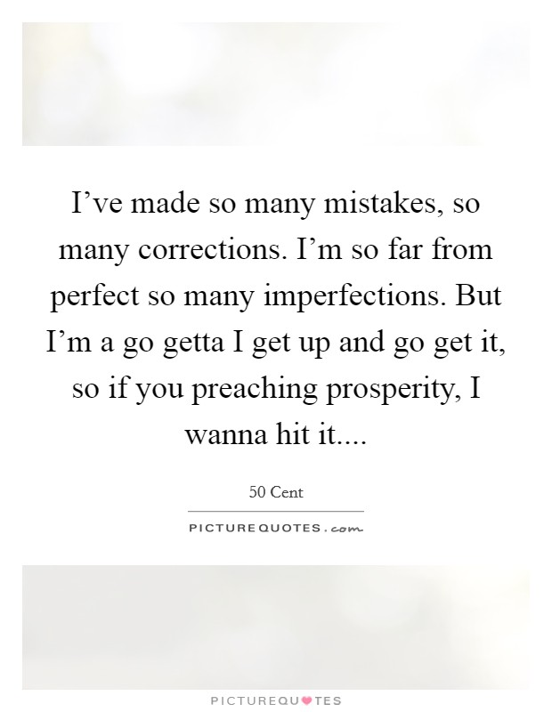 I've made so many mistakes, so many corrections. I'm so far from perfect so many imperfections. But I'm a go getta I get up and go get it, so if you preaching prosperity, I wanna hit it Picture Quote #1