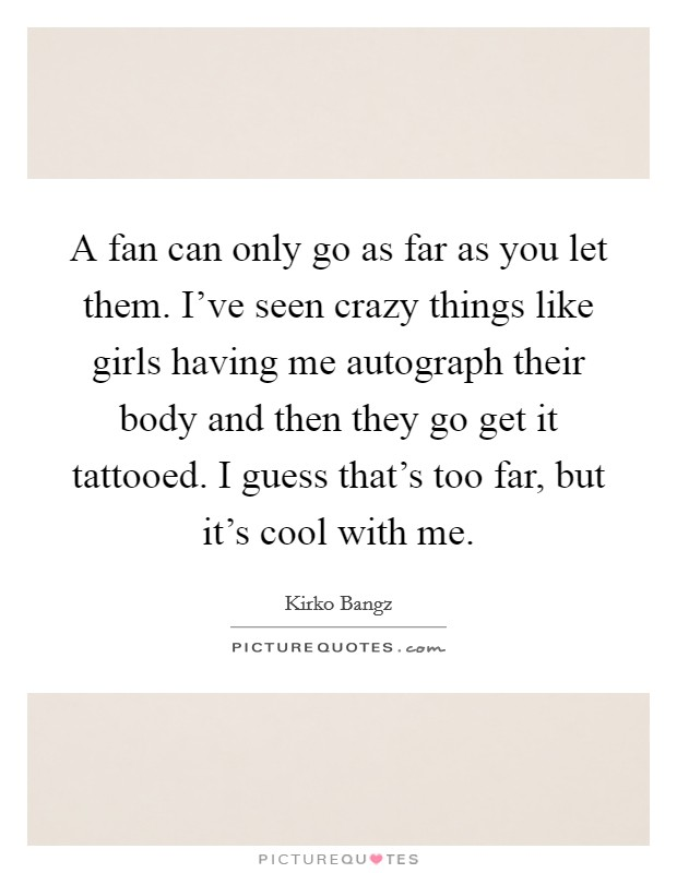 A fan can only go as far as you let them. I've seen crazy things like girls having me autograph their body and then they go get it tattooed. I guess that's too far, but it's cool with me. Picture Quote #1