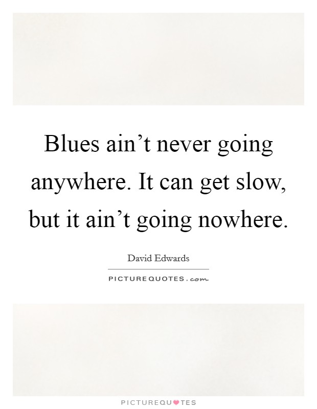 Blues ain't never going anywhere. It can get slow, but it ain't going nowhere Picture Quote #1