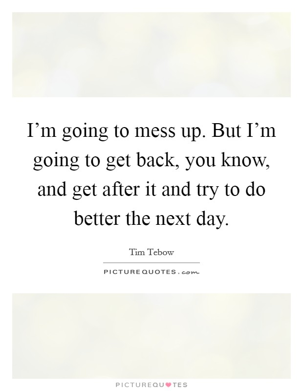 I'm going to mess up. But I'm going to get back, you know, and get after it and try to do better the next day Picture Quote #1
