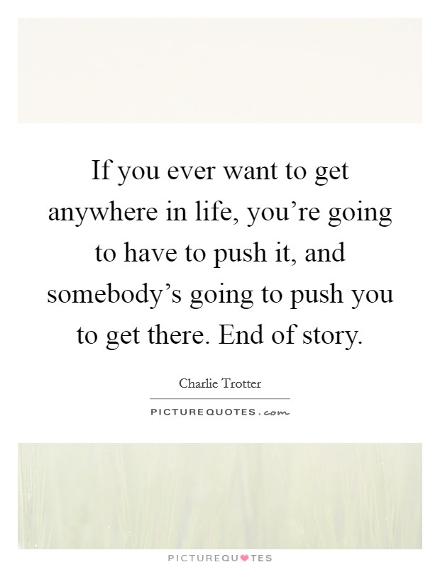 If you ever want to get anywhere in life, you're going to have to push it, and somebody's going to push you to get there. End of story. Picture Quote #1