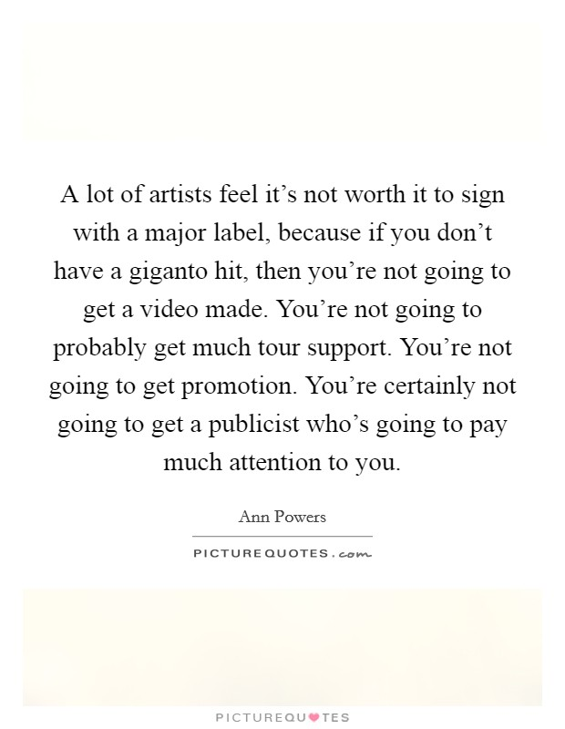 A lot of artists feel it's not worth it to sign with a major label, because if you don't have a giganto hit, then you're not going to get a video made. You're not going to probably get much tour support. You're not going to get promotion. You're certainly not going to get a publicist who's going to pay much attention to you Picture Quote #1