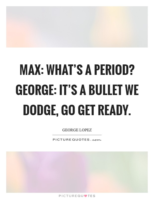 Max: What's a period? George: It's a bullet we dodge, go get ready Picture Quote #1
