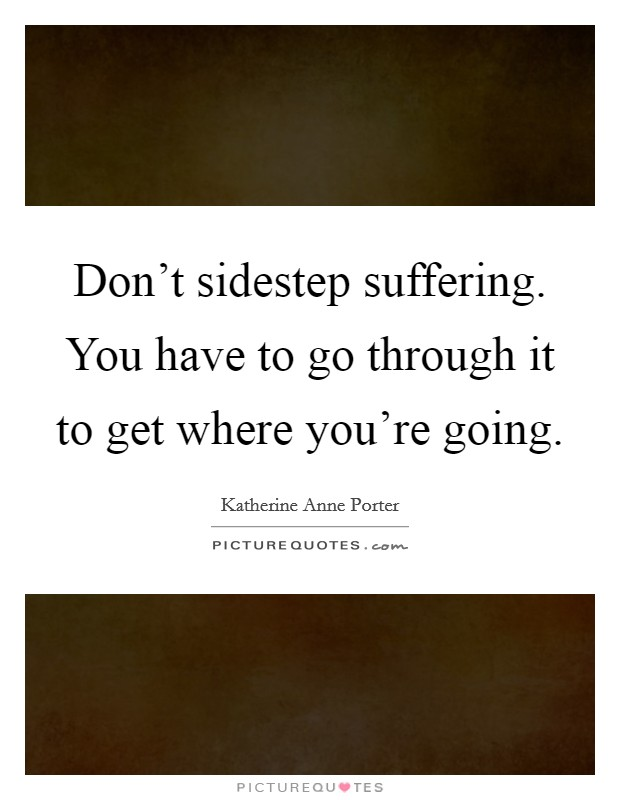 Don't sidestep suffering. You have to go through it to get where you're going Picture Quote #1