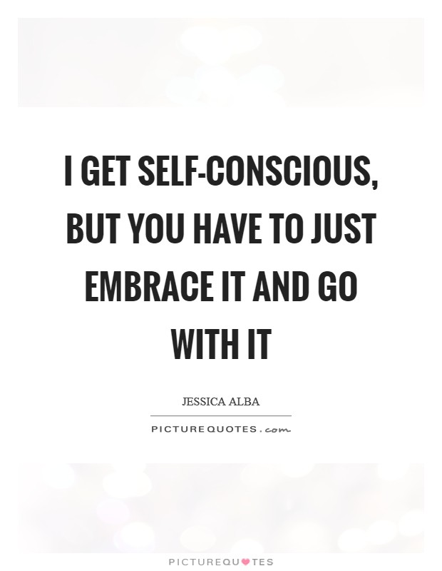 I get self-conscious, but you have to just embrace it and go with it Picture Quote #1