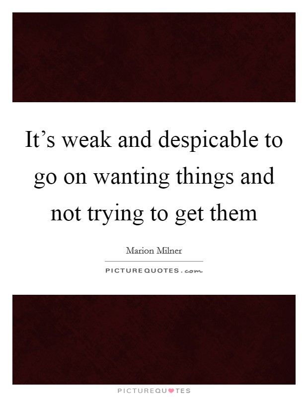 It's weak and despicable to go on wanting things and not trying to get them Picture Quote #1