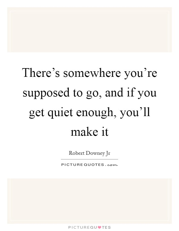 There's somewhere you're supposed to go, and if you get quiet enough, you'll make it Picture Quote #1