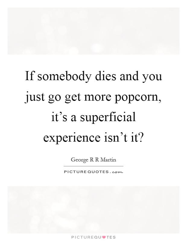If somebody dies and you just go get more popcorn, it's a superficial experience isn't it? Picture Quote #1