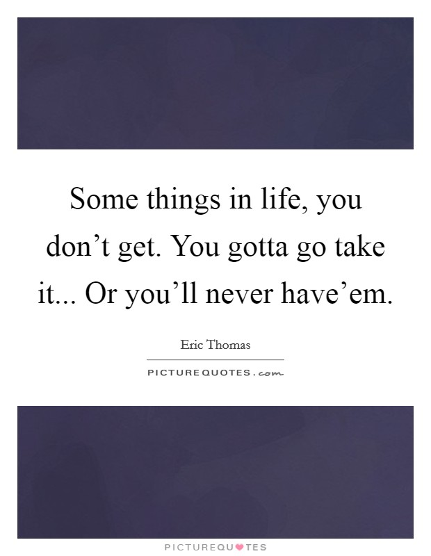 Some things in life, you don't get. You gotta go take it... Or you'll never have'em Picture Quote #1