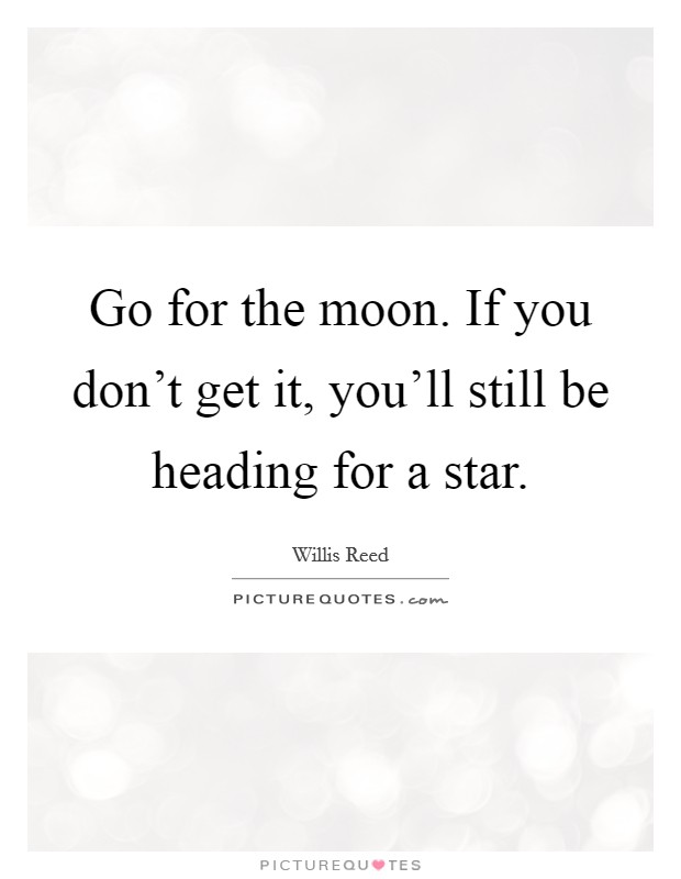 Go for the moon. If you don't get it, you'll still be heading for a star Picture Quote #1