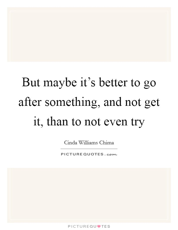 But maybe it's better to go after something, and not get it, than to not even try Picture Quote #1