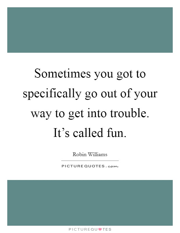 Sometimes you got to specifically go out of your way to get into trouble. It's called fun Picture Quote #1