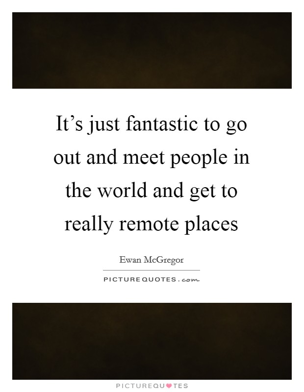 It's just fantastic to go out and meet people in the world and get to really remote places Picture Quote #1