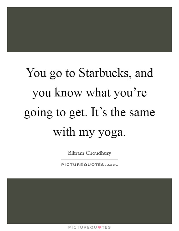 You go to Starbucks, and you know what you're going to get. It's the same with my yoga Picture Quote #1