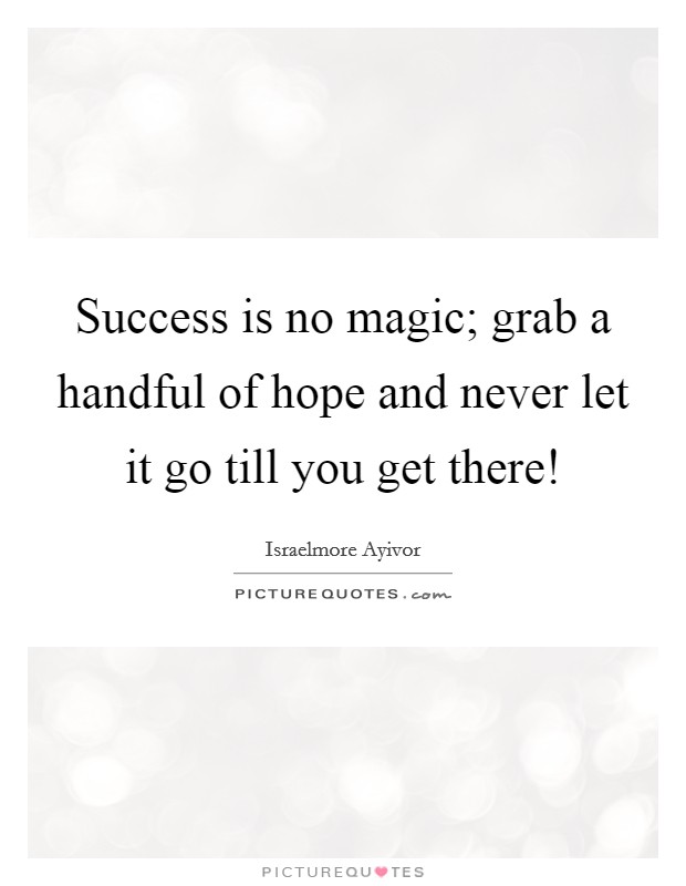 Success is no magic; grab a handful of hope and never let it go till you get there! Picture Quote #1