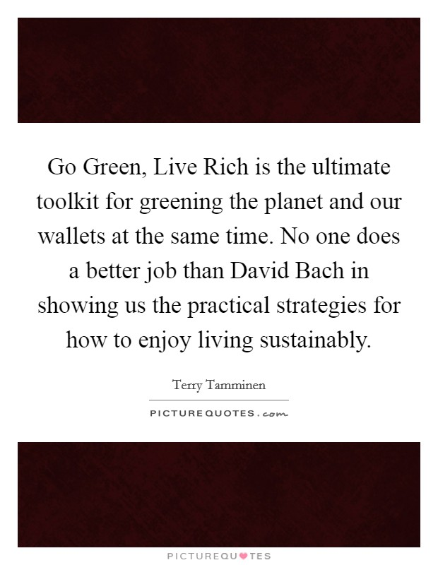 Go Green, Live Rich is the ultimate toolkit for greening the planet and our wallets at the same time. No one does a better job than David Bach in showing us the practical strategies for how to enjoy living sustainably Picture Quote #1