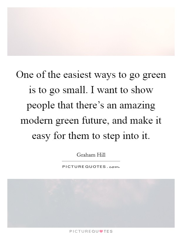 One of the easiest ways to go green is to go small. I want to show people that there's an amazing modern green future, and make it easy for them to step into it Picture Quote #1