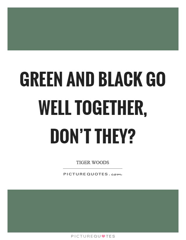 Green and black go well together, don't they? Picture Quote #1