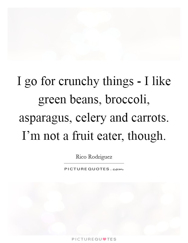 I go for crunchy things - I like green beans, broccoli, asparagus, celery and carrots. I'm not a fruit eater, though Picture Quote #1