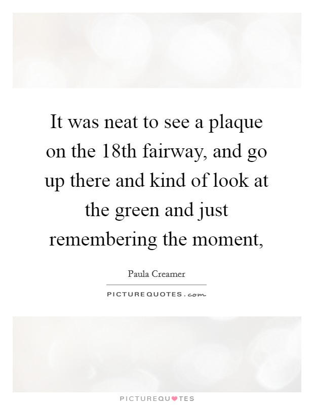 It was neat to see a plaque on the 18th fairway, and go up there and kind of look at the green and just remembering the moment, Picture Quote #1
