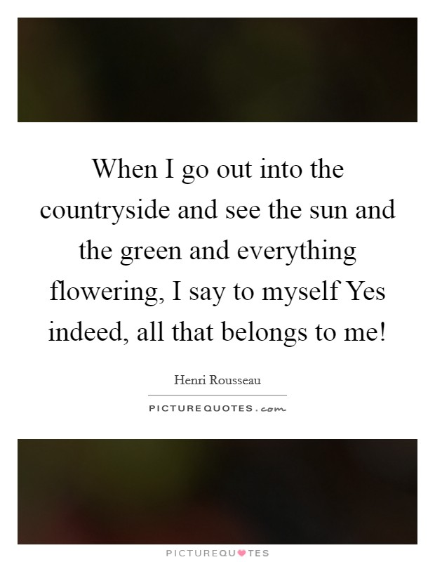 When I go out into the countryside and see the sun and the green and everything flowering, I say to myself Yes indeed, all that belongs to me! Picture Quote #1