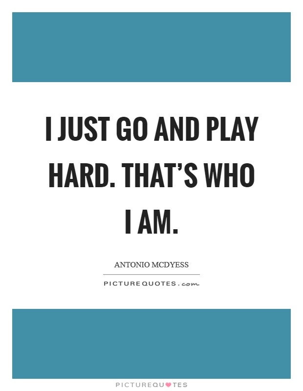 I just go and play hard. That's who I am Picture Quote #1