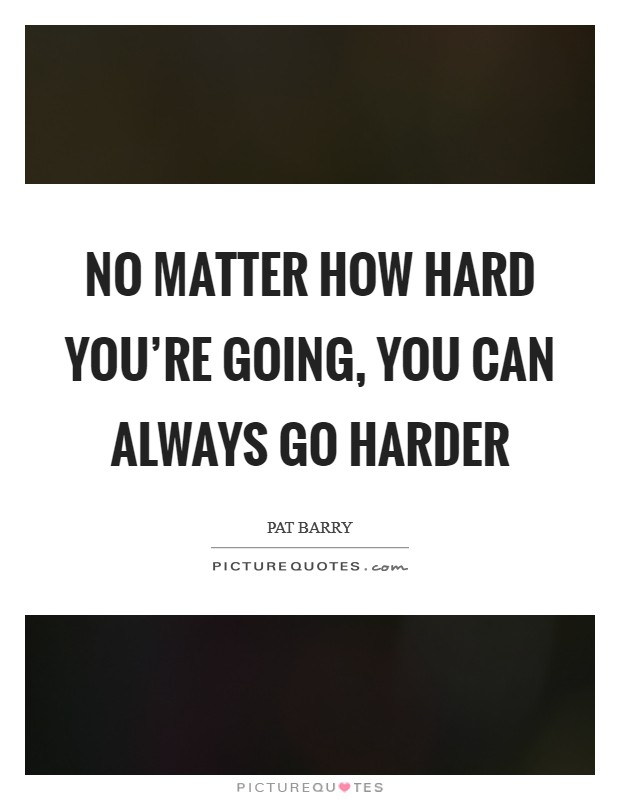No matter how hard you're going, you can always go harder Picture Quote #1