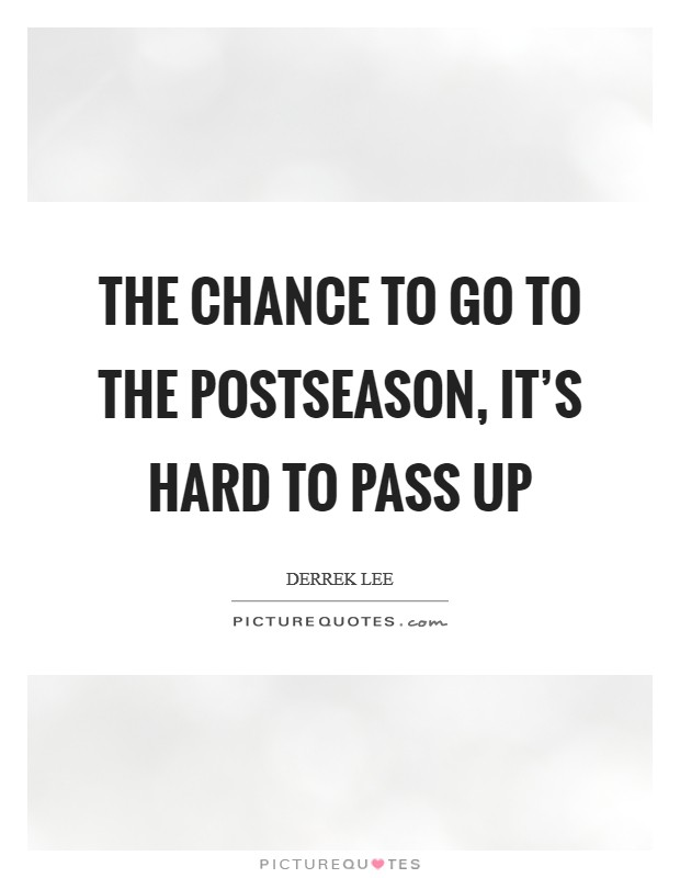 The chance to go to the postseason, it's hard to pass up Picture Quote #1