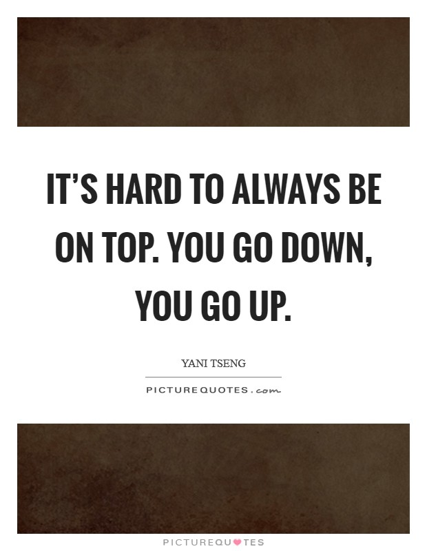 It's hard to always be on top. You go down, you go up Picture Quote #1