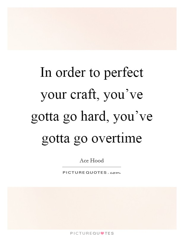 In order to perfect your craft, you've gotta go hard, you've gotta go overtime Picture Quote #1
