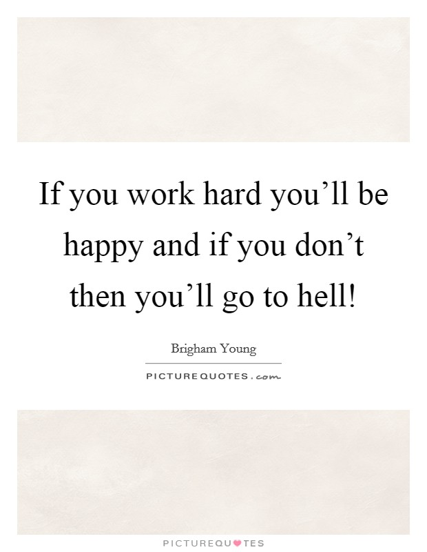 If you work hard you'll be happy and if you don't then you'll go to hell! Picture Quote #1