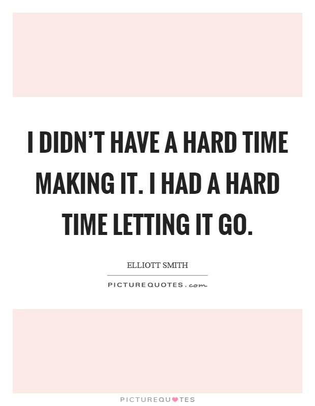 I didn't have a hard time making it. I had a hard time letting it go Picture Quote #1